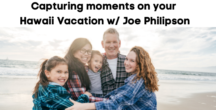 Capturing the moment on Your Hawaii Vacation – Photos Tips from Joe Philipson